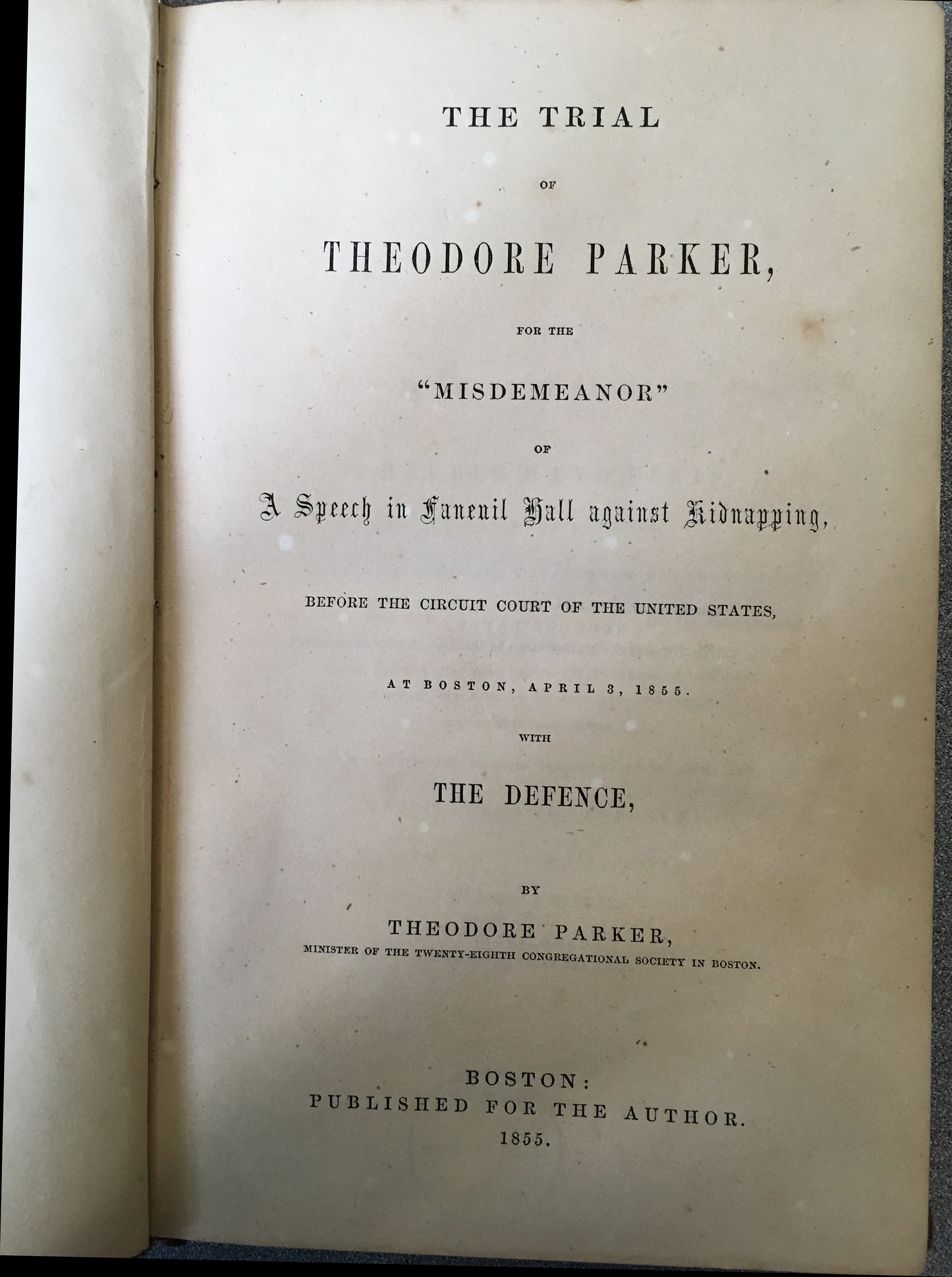 """The trial of Theodore Parker : for the """"misdemeanor"""" of a speech in Faneuil Hall against kidnapping, before the Circuit Court of the United States, at Boston, April 3, 1855 / with the defence by Theodore Parker."""